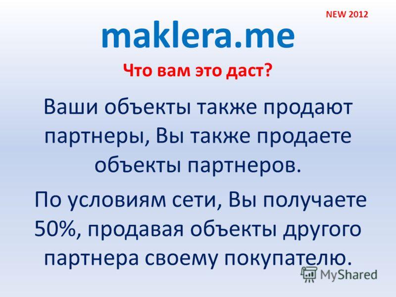 Что вам это даст? maklera.me Ваши объекты также продают партнеры, Вы также продаете объекты партнеров. По условиям сети, Вы получаете 50%, продавая объекты другого партнера своему покупателю. NEW 2012