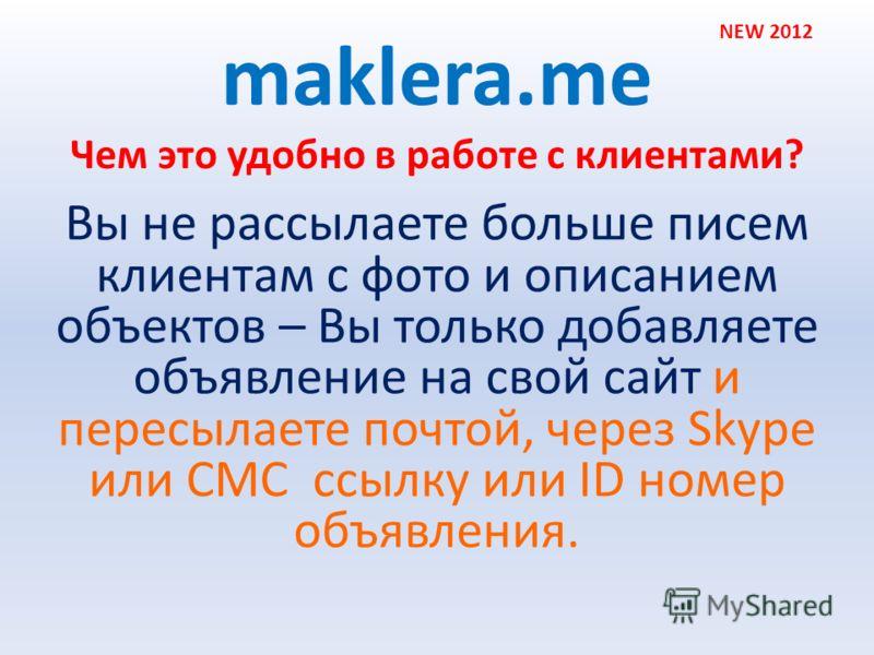 Чем это удобно в работе с клиентами? maklera.me Вы не рассылаете больше писем клиентам с фото и описанием объектов – Вы только добавляете объявление на свой сайт и пересылаете почтой, через Skype или СМС ссылку или ID номер объявления. NEW 2012