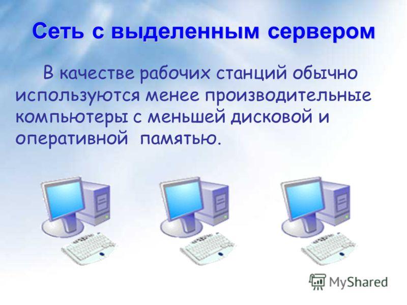 Сеть с выделенным сервером В качестве рабочих станций обычно используются менее производительные компьютеры с меньшей дисковой и оперативной памятью.