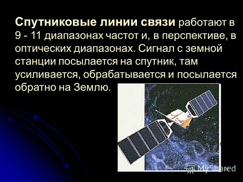 22 Спутниковые линии связи работают в 9 - 11 диапазонах частот и, в перспективе, в оптических диапазонах. Сигнал с земной станции посылается на спутник, там усиливается, обрабатывается и посылается обратно на Землю.