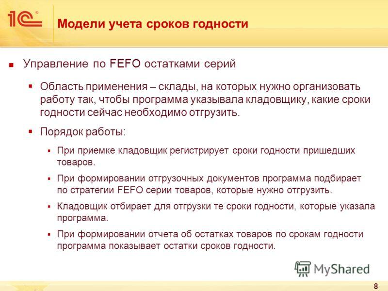 8 Модели учета сроков годности Управление по FEFO остатками серий Область применения – склады, на которых нужно организовать работу так, чтобы программа указывала кладовщику, какие сроки годности сейчас необходимо отгрузить. Порядок работы: При прием