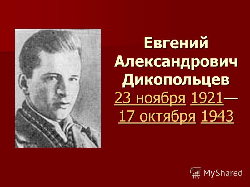 Евгений Александрович Дикопольцев 23 ноября 1921 17 октября 1943 23 ноября1921 17 октября1943 23 ноября1921 17 октября1943