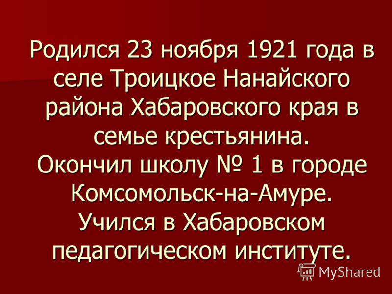 Родился 23 ноября 1921 года в селе Троицкое Нанайского района Хабаровского края в семье крестьянина. Окончил школу 1 в городе Комсомольск-на-Амуре. Учился в Хабаровском педагогическом институте.