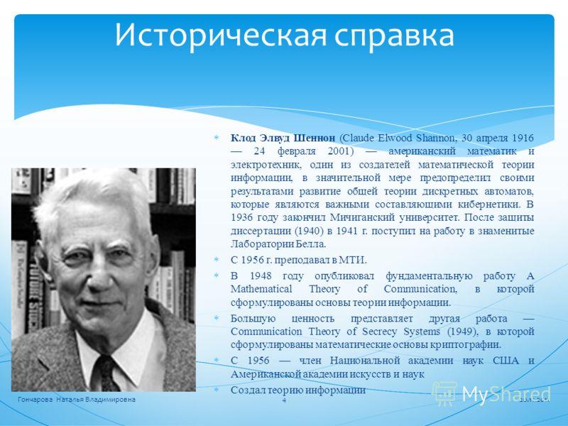 Историческая справка Клод Элвуд Шеннон (Claude Elwood Shannon, 30 апреля 1916 24 февраля 2001) американский математик и электротехник, один из создателей математической теории информации, в значительной мере предопределил своими результатами развитие