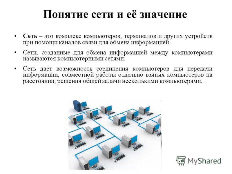 Понятие сети и её значение Сеть – это комплекс компьютеров, терминалов и других устройств при помощи каналов связи для обмена информацией. Сети, созданные для обмена информацией между компьютерами называются компьютерными сетями. Сеть даёт возможност
