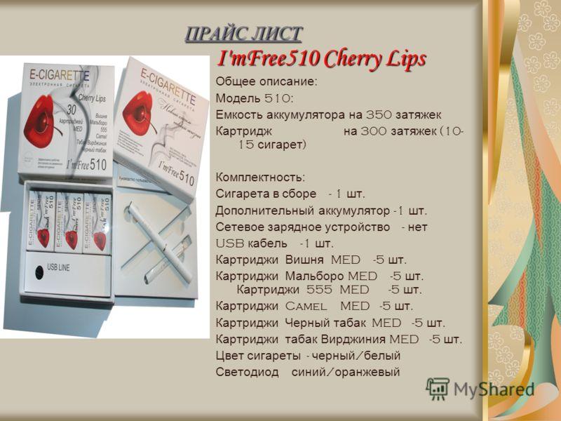 ПРАЙС ЛИСТ I'mFree510 Cherry Lips Общее описание : Модель 510: Емкость аккумулятора на 350 затяжек Картридж на 300 затяжек (10- 15 сигарет ) Комплектность : Сигарета в сборе - 1 шт. Дополнительный аккумулятор -1 шт. Сетевое зарядное устройство - нет