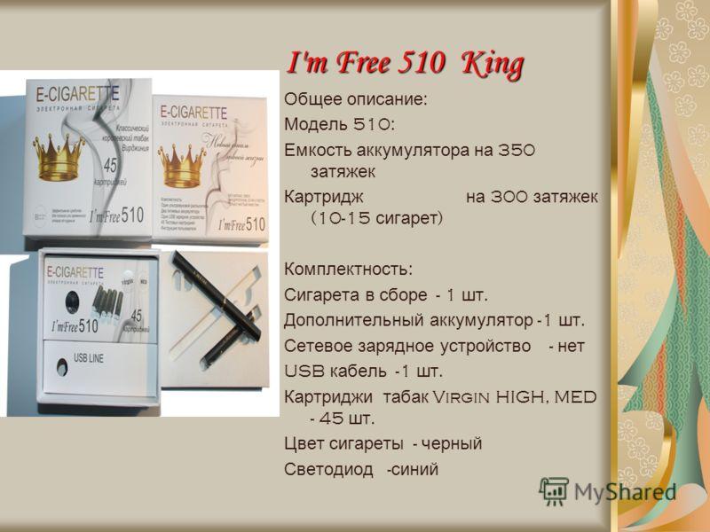 I'm Free 510 King Общее описание : Модель 510: Емкость аккумулятора на 350 затяжек Картридж на 300 затяжек (10-15 сигарет ) Комплектность : Сигарета в сборе - 1 шт. Дополнительный аккумулятор -1 шт. Сетевое зарядное устройство - нет USB кабель -1 шт.