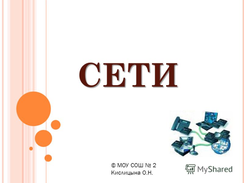 СЕТИ © МОУ СОШ 2 Кислицына О.Н.