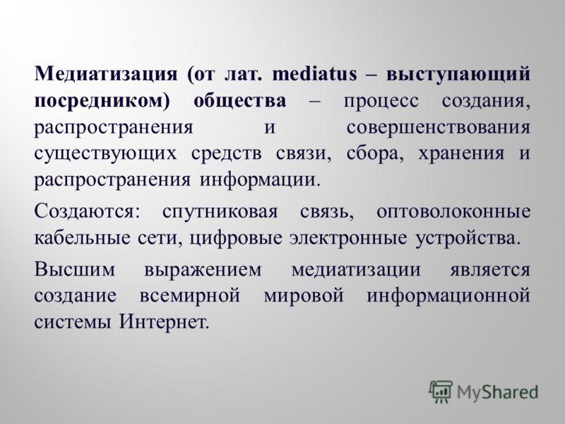 Медиатизация ( от лат. mediatus – выступающий посредником ) общества – процесс создания, распространения и совершенствования существующих средств связи, сбора, хранения и распространения информации. Создаются : спутниковая связь, оптоволоконные кабел