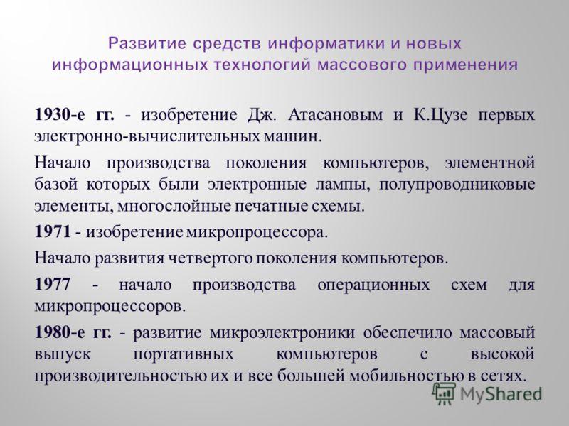 1930- е гг. - изобретение Дж. Атасановым и К. Цузе первых электронно - вычислительных машин. Начало производства поколения компьютеров, элементной базой которых были электронные лампы, полупроводниковые элементы, многослойные печатные схемы. 1971 - и