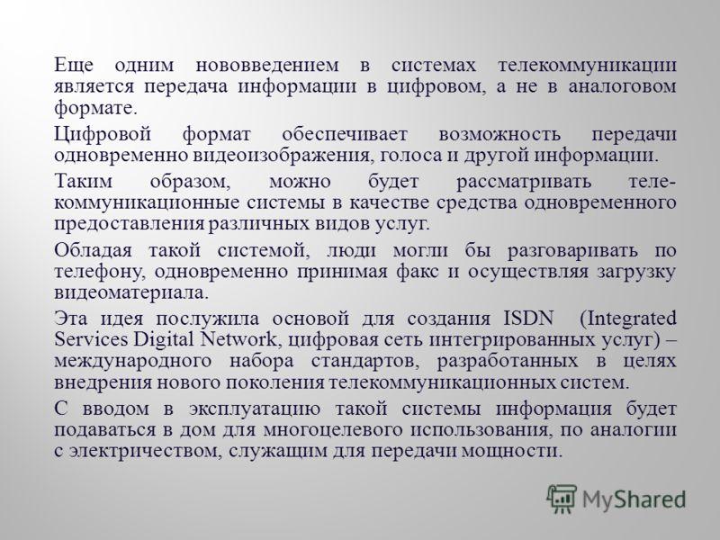 Еще одним нововведением в системах телекоммуникации является передача информации в цифровом, а не в аналоговом формате. Цифровой формат обеспечивает возможность передачи одновременно видеоизображения, голоса и другой информации. Таким образом, можно