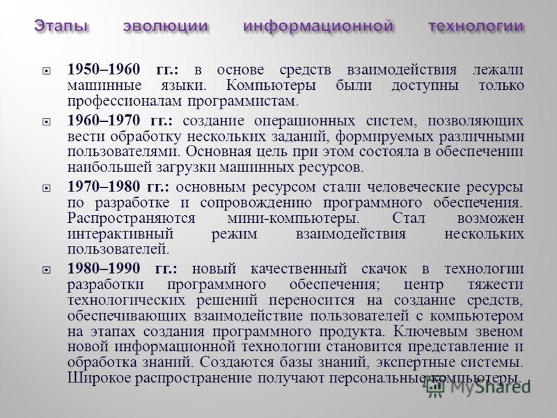 1950–1960 гг.: в основе средств взаимодействия лежали машинные языки. Компьютеры были доступны только профессионалам программистам. 1960–1970 гг.: создание операционных систем, позволяющих вести обработку нескольких заданий, формируемых различными по