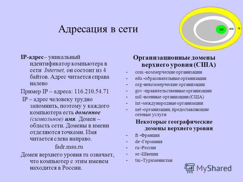 Адресация в сети IP-адрес– уникальный идентификатор компьютера в сети Internet, он состоит из 4 байтов. Адрес читается справа налево Пример IP – адреса: 116.210.54.71 IP – адрес человеку трудно запомнить, поэтому у каждого компьютера есть доменное (с