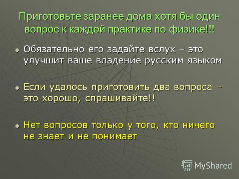 Приготовьте заранее дома хотя бы один вопрос к каждой практике по физике!!! Обязательно его задайте вслух – это улучшит ваше владение русским языком Обязательно его задайте вслух – это улучшит ваше владение русским языком Если удалось приготовить два