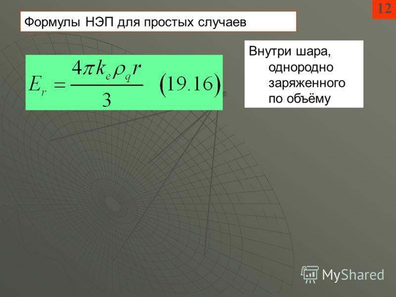 12 Внутри шара, однородно заряженного по объёму Формулы НЭП для простых случаев