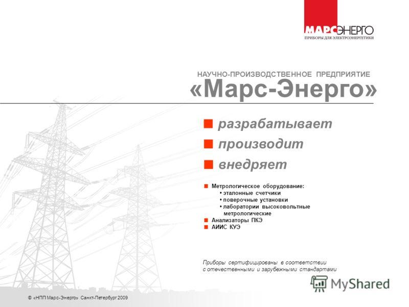 © «НПП Марс-Энерго» Санкт-Петербург 2009 Приборы сертифицированы в соответствии с отечественными и зарубежными стандартами производит внедряет разрабатывает Метрологическое оборудование: эталонные счетчики поверочные установки лаборатории высоковольт