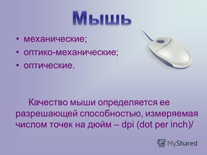 механические; оптико-механические; оптические. Качество мыши определяется ее разрешающей способностью, измеряемая числом точек на дюйм – dpi (dot per inch)/