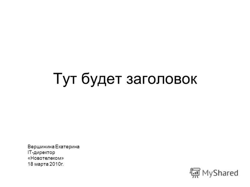 Тут будет заголовок Вершинина Екатерина IT-директор «Новотелеком» 18 марта 2010г.