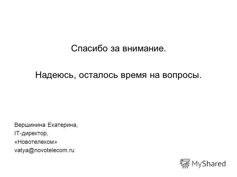 Спасибо за внимание. Надеюсь, осталось время на вопросы. Вершинина Екатерина, IT-директор, «Новотелеком» vatya@novotelecom.ru