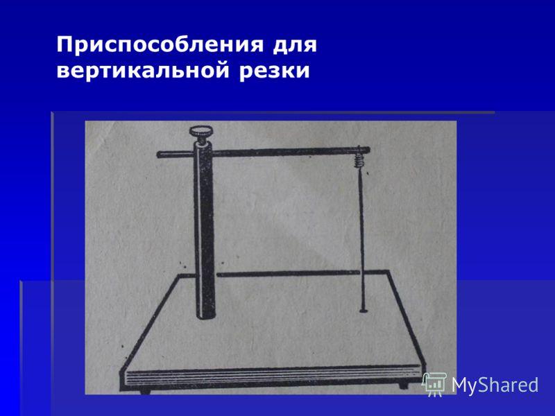 Приспособления для вертикальной резки