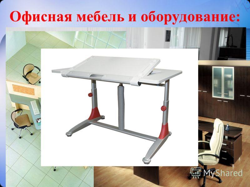 Офисная мебель и оборудование: