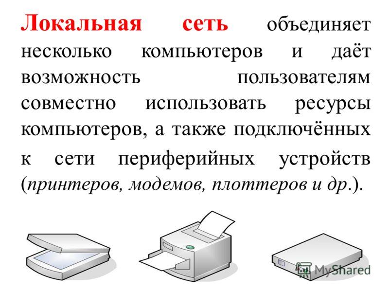 Локальная сеть объединяет несколько компьютеров и даёт возможность пользователям совместно использовать ресурсы компьютеров, а также подключённых к сети периферийных устройств (принтеров, модемов, плоттеров и др.).