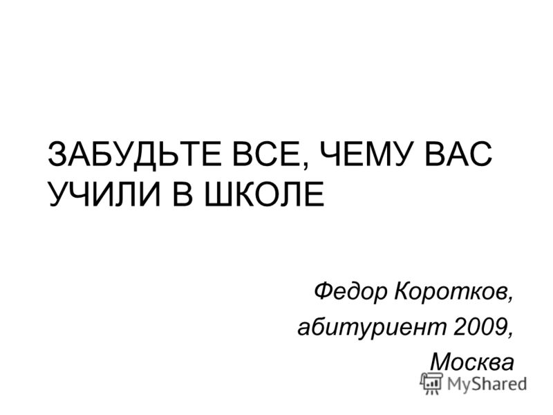 ЗАБУДЬТЕ ВСЕ, ЧЕМУ ВАС УЧИЛИ В ШКОЛЕ Федор Коротков, абитуриент 2009, Москва