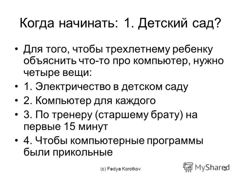 (c) Fedya Korotkov2 Когда начинать: 1. Детский сад? Для того, чтобы трехлетнему ребенку объяснить что-то про компьютер, нужно четыре вещи: 1. Электричество в детском саду 2. Компьютер для каждого 3. По тренеру (старшему брату) на первые 15 минут 4. Ч