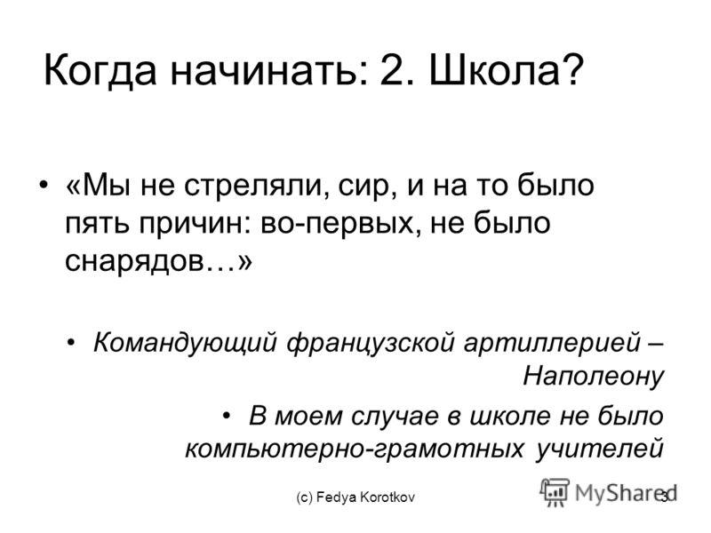 (c) Fedya Korotkov3 Когда начинать: 2. Школа? «Мы не стреляли, сир, и на то было пять причин: во-первых, не было снарядов…» Командующий французской артиллерией – Наполеону В моем случае в школе не было компьютерно-грамотных учителей