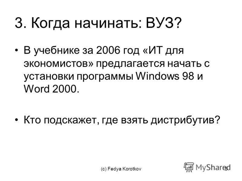 (c) Fedya Korotkov5 3. Когда начинать: ВУЗ? В учебнике за 2006 год «ИТ для экономистов» предлагается начать с установки программы Windows 98 и Word 2000. Кто подскажет, где взять дистрибутив?