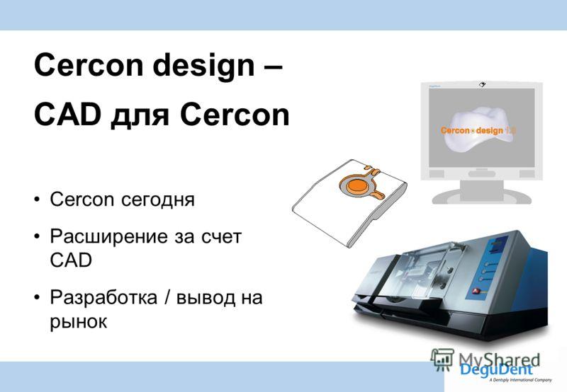 Degussa Dental A Dentsply International Company Cercon design – CAD для Cercon Cercon сегодня Расширение за счет CAD Разработка / вывод на рынок