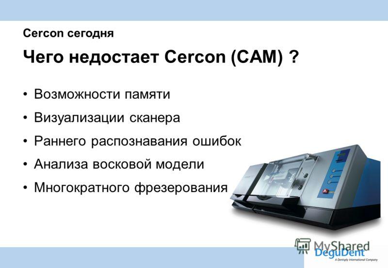 Degussa Dental A Dentsply International Company Cercon сегодня Чего недостает Cercon (CAM) ? Возможности памяти Визуализации сканера Раннего распознавания ошибок Анализа восковой модели Многократного фрезерования