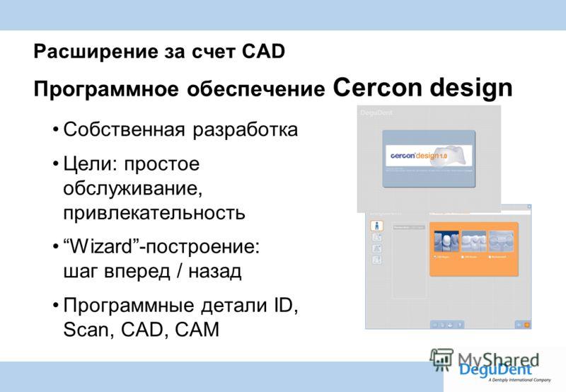Degussa Dental A Dentsply International Company Расширение за счет CAD Программное обеспечение Cercon design Собственная разработка Цели: простое обслуживание, привлекательность Wizard-построение: шаг вперед / назад Программные детали ID, Scan, CAD,