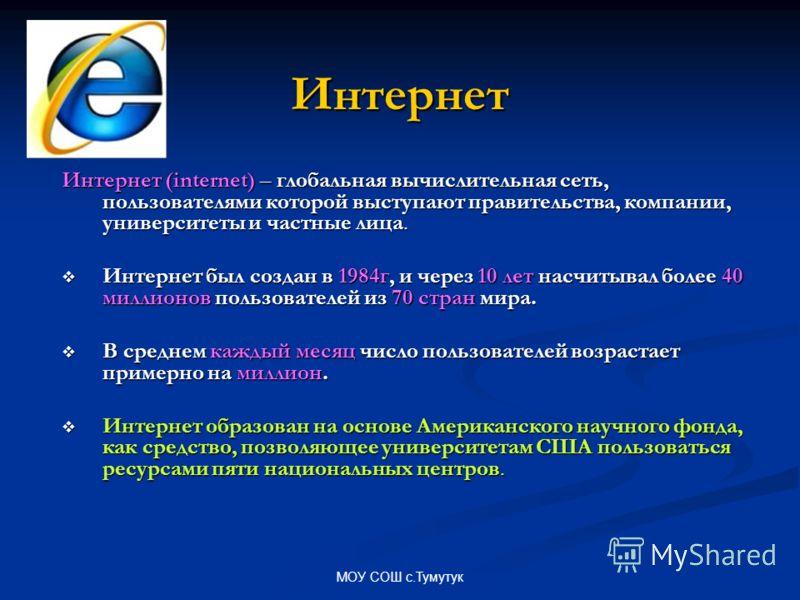 Интернет Интернет (internet) – глобальная вычислительная сеть, пользователями которой выступают правительства, компании, университеты и частные лица. Интернет был создан в 1984г, и через 10 лет насчитывал более 40 миллионов пользователей из 70 стран
