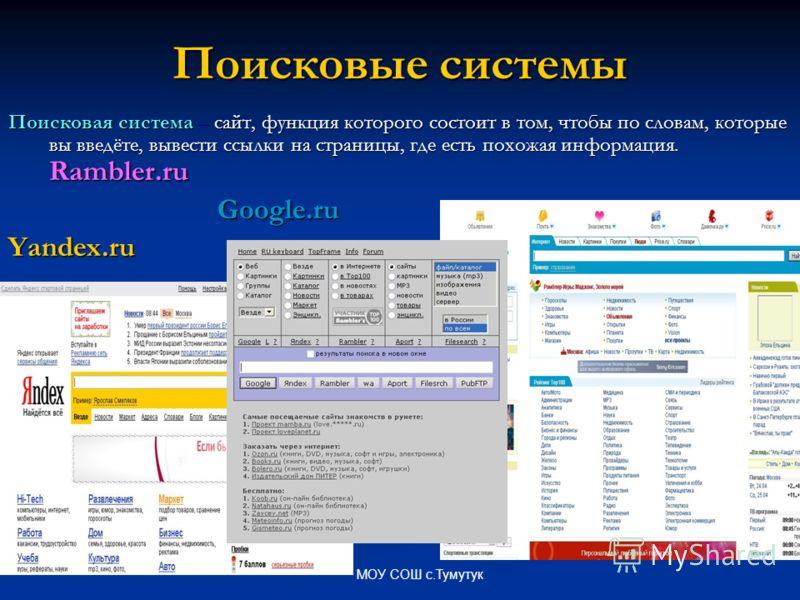 МОУ СОШ с.Тумутук Поисковые системы Поисковая система – сайт, функция которого состоит в том, чтобы по словам, которые вы введёте, вывести ссылки на страницы, где есть похожая информация. Rambler.ru Google.ru Google.ruYandex.ru