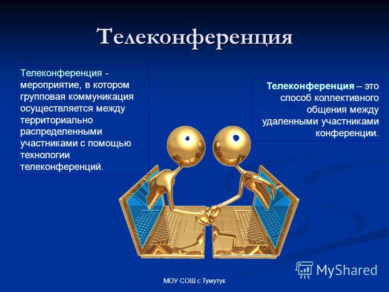 МОУ СОШ с.Тумутук Телеконференция Телеконференция - мероприятие, в котором групповая коммуникация осуществляется между территориально распределенными участниками с помощью технологии телеконференций. Телеконференция – это способ коллективного общения