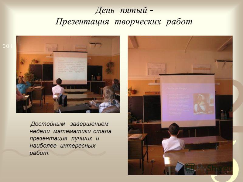День пятый - Презентация творческих работ Достойным завершением недели математики стала презентация лучших и наиболее интересных работ.