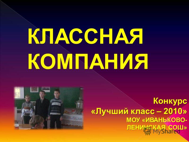 КЛАССНАЯ КОМПАНИЯ Конкурс «Лучший класс – 2010» МОУ «ИВАНЬКОВО- ЛЕНИНСКАЯ СОШ»