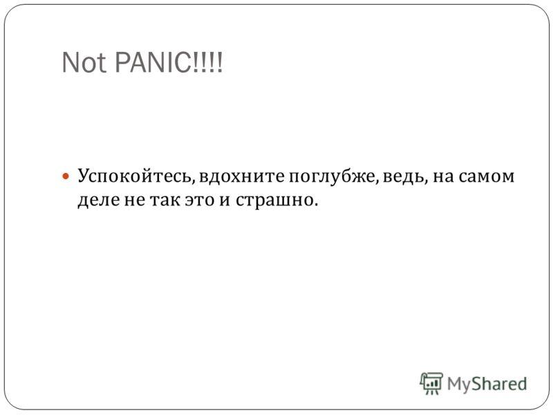 Not PANIC!!!! Успокойтесь, вдохните поглубже, ведь, на самом деле не так это и страшно.