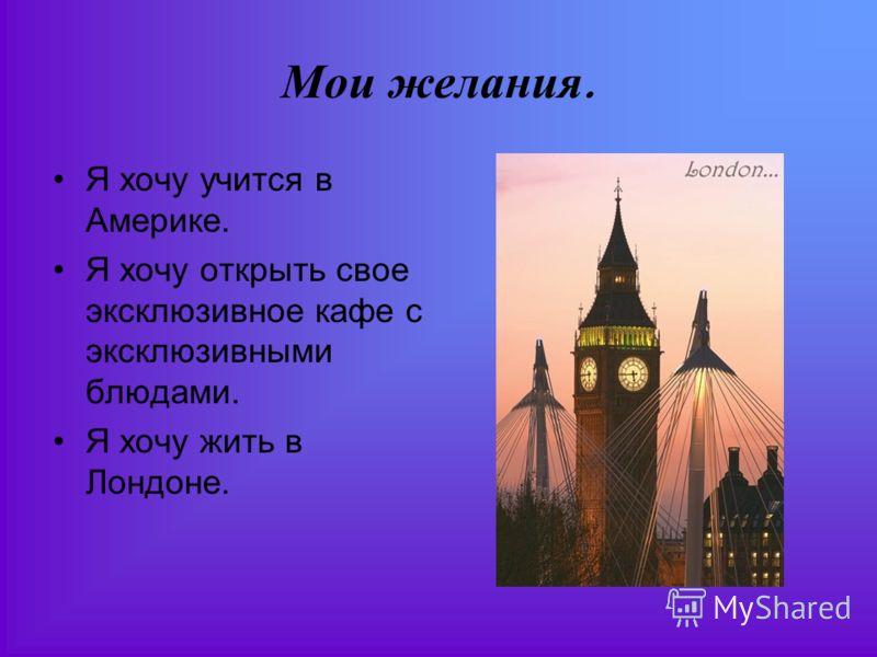 Мои желания. Я хочу учится в Америке. Я хочу открыть свое эксклюзивное кафе с эксклюзивными блюдами. Я хочу жить в Лондоне.