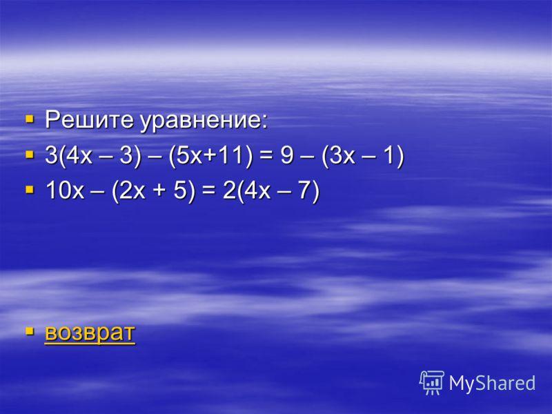 Решите уравнение: Решите уравнение: 3(4х – 3) – (5х+11) = 9 – (3х – 1) 3(4х – 3) – (5х+11) = 9 – (3х – 1) 10х – (2х + 5) = 2(4х – 7) 10х – (2х + 5) = 2(4х – 7) возврат возврат возврат