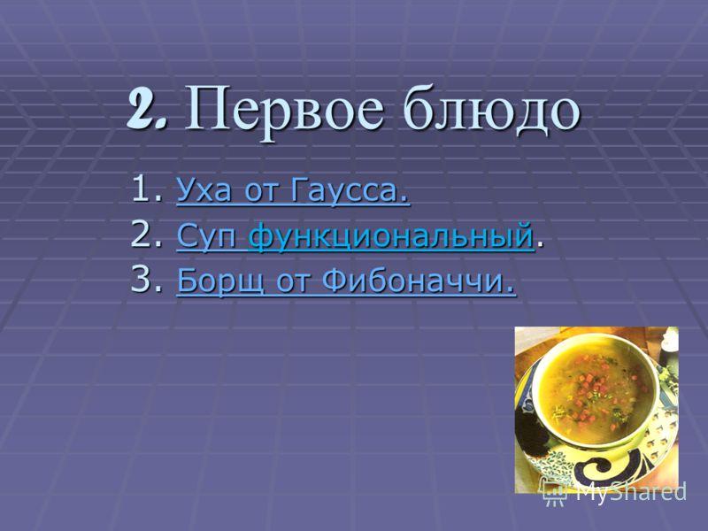 2. Первое блюдо 1. Уха от Гаусса. Уха от Гаусса. Уха от Гаусса. 2. Суп функциональный. Суп 3. Борщ от Фибоначчи. Борщ от Фибоначчи. Борщ от Фибоначчи.