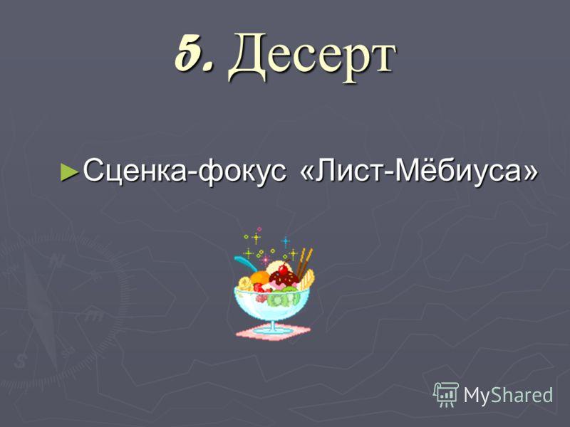 5. Десерт Сценка-фокус «Лист-Мёбиуса» Сценка-фокус «Лист-Мёбиуса»