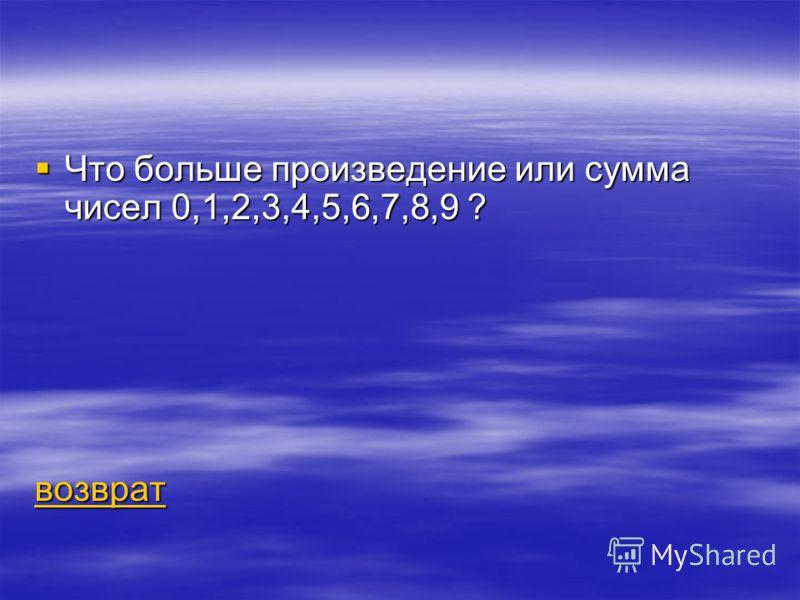 Что больше произведение или сумма чисел 0,1,2,3,4,5,6,7,8,9 ? Что больше произведение или сумма чисел 0,1,2,3,4,5,6,7,8,9 ? возврат