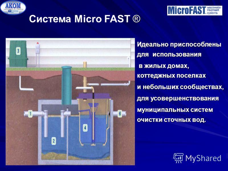 ® Система Micro FAST ® Идеально приспособлены для использования в жилых домах, коттеджных поселках в жилых домах, коттеджных поселках и небольших сообществах, для усовершенствования муниципальных систем очистки сточных вод.