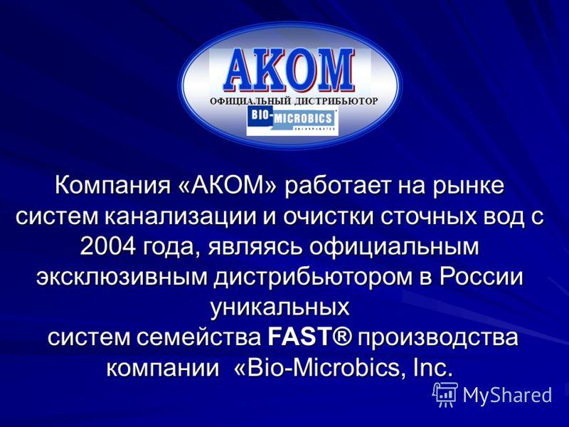 Компания «АКОМ» работает на рынке систем канализации и очистки сточных вод с 2004 года, являясь официальным эксклюзивным дистрибьютором в России уникальных систем семейства FAST® производства систем семейства FAST® производства компании «Bio-Microbic