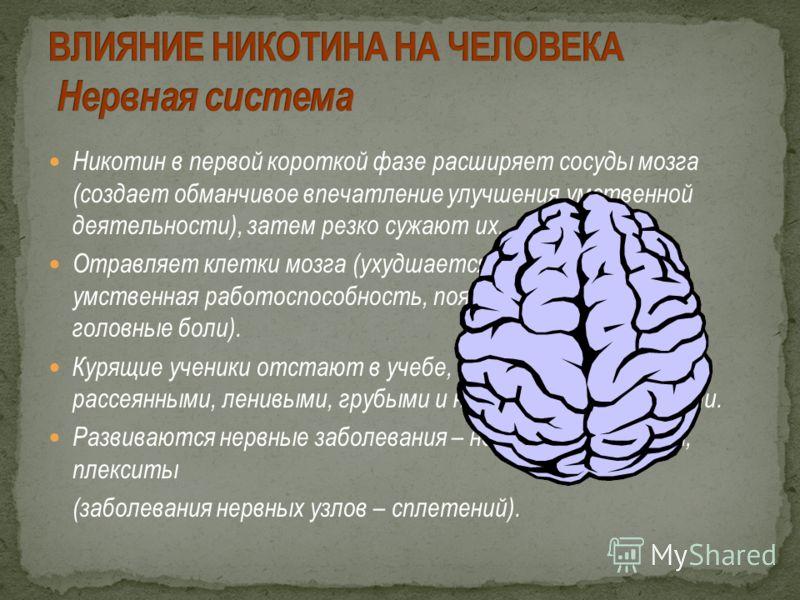 Никотин в первой короткой фазе расширяет сосуды мозга (создает обманчивое впечатление улучшения умственной деятельности), затем резко сужают их. Отравляет клетки мозга (ухудшается память, зрение, умственная работоспособность, появляется бессонница, г