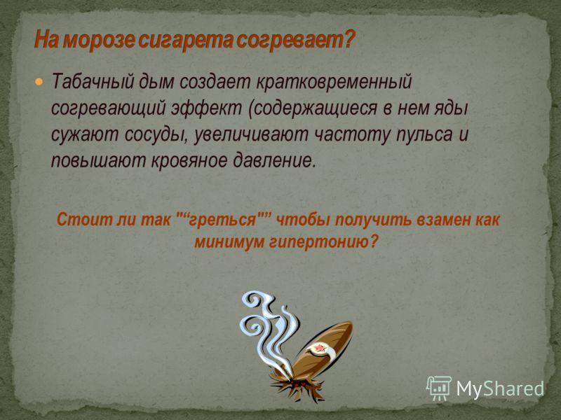Табачный дым создает кратковременный согревающий эффект (содержащиеся в нем яды сужают сосуды, увеличивают частоту пульса и повышают кровяное давление. Стоит ли так греться чтобы получить взамен как минимум гипертонию?