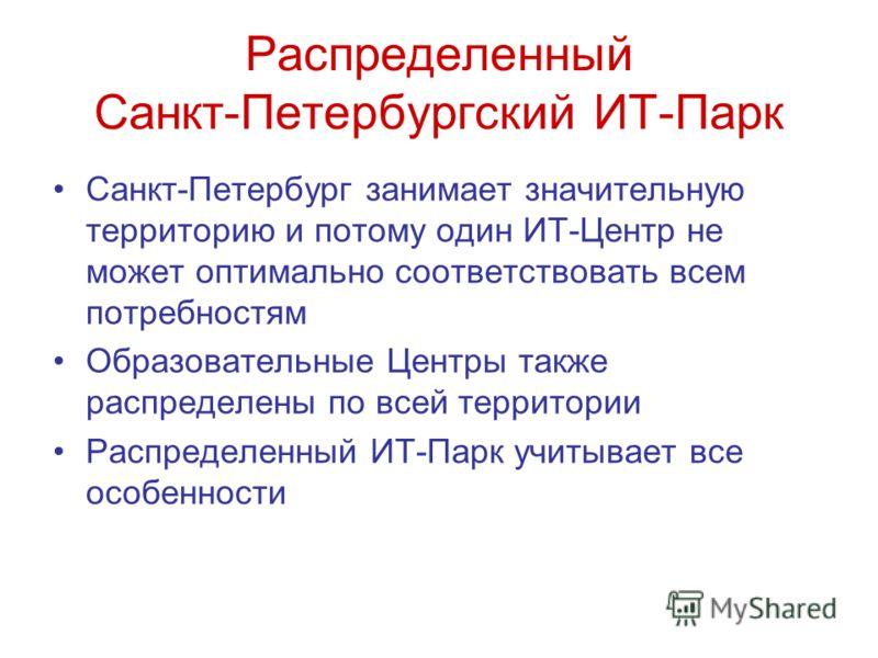 Распределенный Санкт-Петербургский ИТ-Парк Санкт-Петербург занимает значительную территорию и потому один ИТ-Центр не может оптимально соответствовать всем потребностям Образовательные Центры также распределены по всей территории Распределенный ИТ-Па