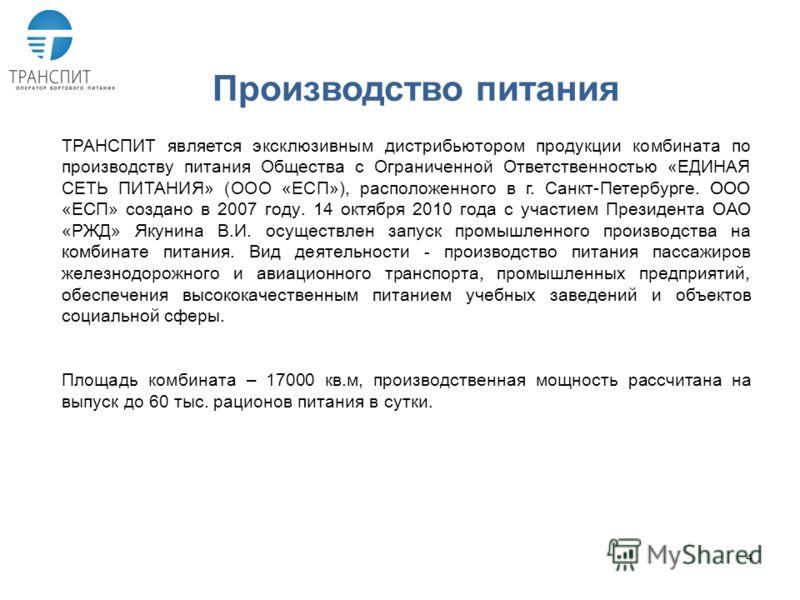 4 Производство питания ТРАНСПИТ является эксклюзивным дистрибьютором продукции комбината по производству питания Общества с Ограниченной Ответственностью «ЕДИНАЯ СЕТЬ ПИТАНИЯ» (ООО «ЕСП»), расположенного в г. Санкт-Петербурге. ООО «ЕСП» создано в 200